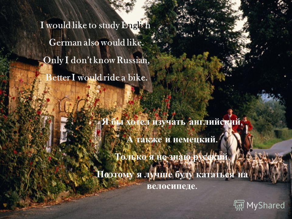 I would like to study English, German also would like. Only I dont know Russian, Better I would ride a bike. Я бы хотел изучать английский, А также и немецкий. Только я не знаю русский, Поэтому я лучше буду кататься на велосипеде.