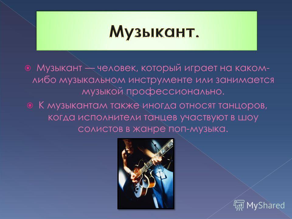 Музыкант человек, который играет на каком- либо музыкальном инструменте или занимается музыкой профессионально. К музыкантам также иногда относят танцоров, когда исполнители танцев участвуют в шоу солистов в жанре поп-музыка.