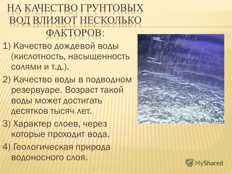 1) Качество дождевой воды (кислотность, насыщенность солями и т.д.). 2) Качество воды в подводном резервуаре. Возраст такой воды может достигать десятков тысяч лет. 3) Характер слоев, через которые проходит вода. 4) Геологическая природа водоносного