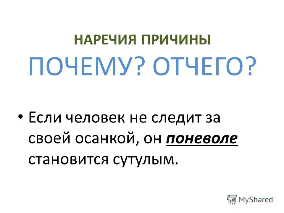 НАРЕЧИЯ ПРИЧИНЫ ПОЧЕМУ? ОТЧЕГО? Если человек не следит за своей осанкой, он поневоле становится сутулым.