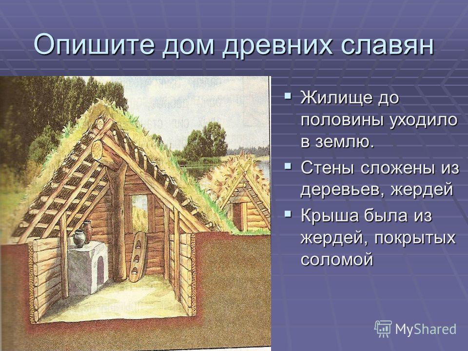 Опишите дом древних славян Жилище до половины уходило в землю. Жилище до половины уходило в землю. Стены сложены из деревьев, жердей Стены сложены из деревьев, жердей Крыша была из жердей, покрытых соломой Крыша была из жердей, покрытых соломой