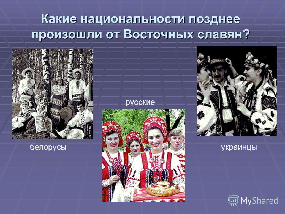 Какие национальности позднее произошли от Восточных славян? белорусы русские украинцы