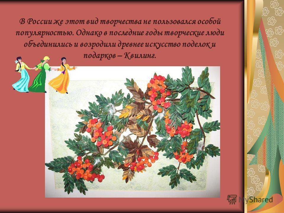В России же этот вид творчества не пользовался особой популярностью. Однако в последние годы творческие люди объединились и возродили древнее искусство поделок и подарков – Квилинг.