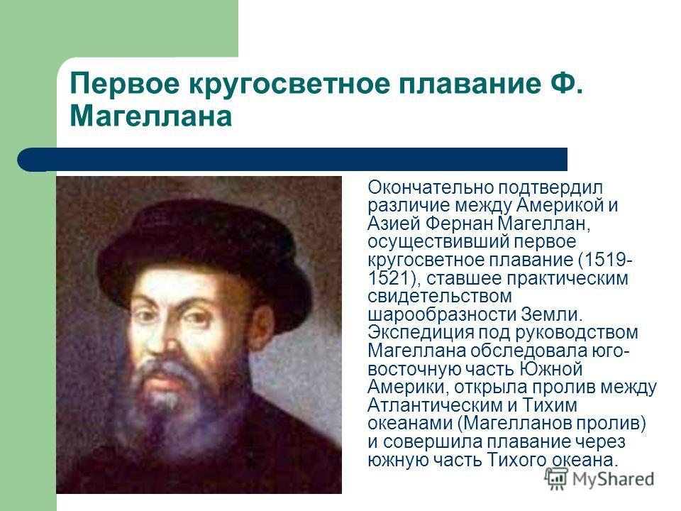 Первое кругосветное плавание Ф. Магеллана Окончательно подтвердил различие между Америкой и Азией Фернан Магеллан, осуществивший первое кругосветное плавание (1519- 1521), ставшее практическим свидетельством шарообразности Земли. Экспедиция под руков