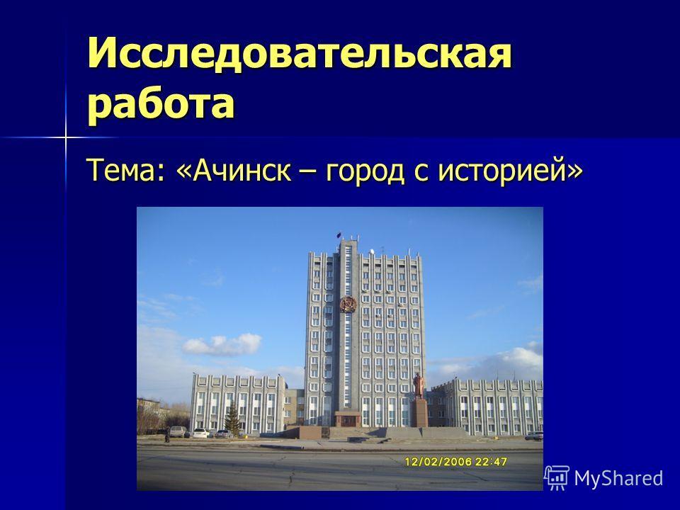 Исследовательская работа Тема: «Ачинск – город с историей»