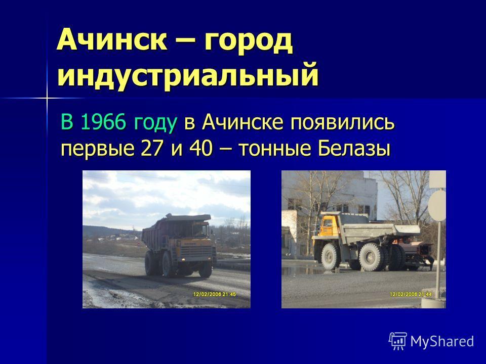 Ачинск – город индустриальный В 1966 году в Ачинске появились первые 27 и 40 – тонные Белазы