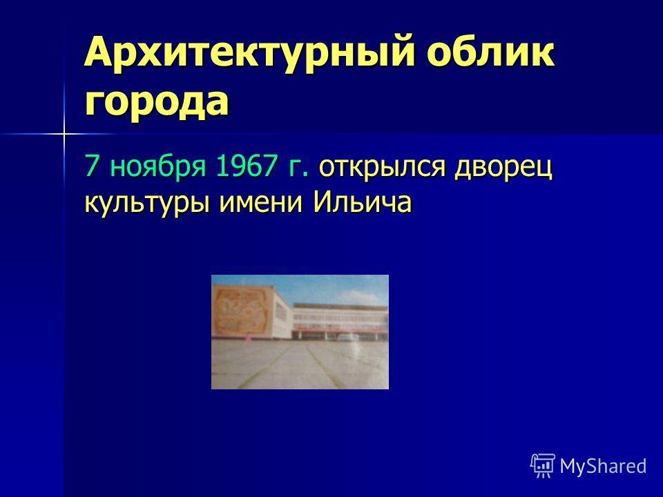 Архитектурный облик города 7 ноября 1967 г. открылся дворец культуры имени Ильича