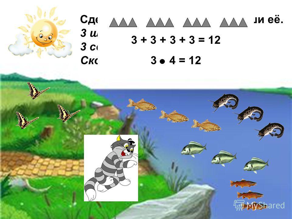 Сделай к задаче рисунок и реши её. 3 щурёнка, 3 ерша, 3 сома и 3 леща. Сколько рыбок у кота? 3 + 3 + 3 + 3 = 12 3 4 = 12