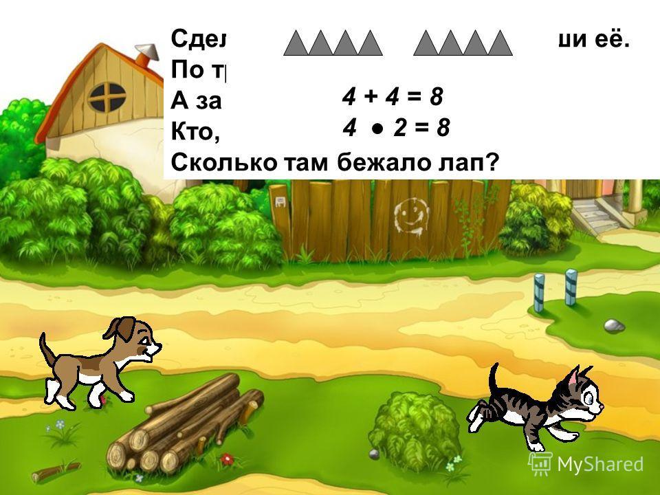 Сделай к задаче рисунок и реши её. По траве бежал котёнок, А за ним бежал щенок. Кто, ребята сосчитает, Сколько там бежало лап? 4 + 4 = 8 4 2 = 8