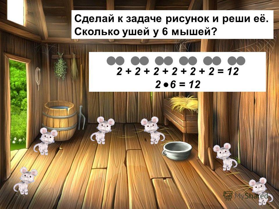 Сделай к задаче рисунок и реши её. Сколько ушей у 6 мышей? 2 + 2 + 2 + 2 + 2 + 2 = 12 2 6 = 12