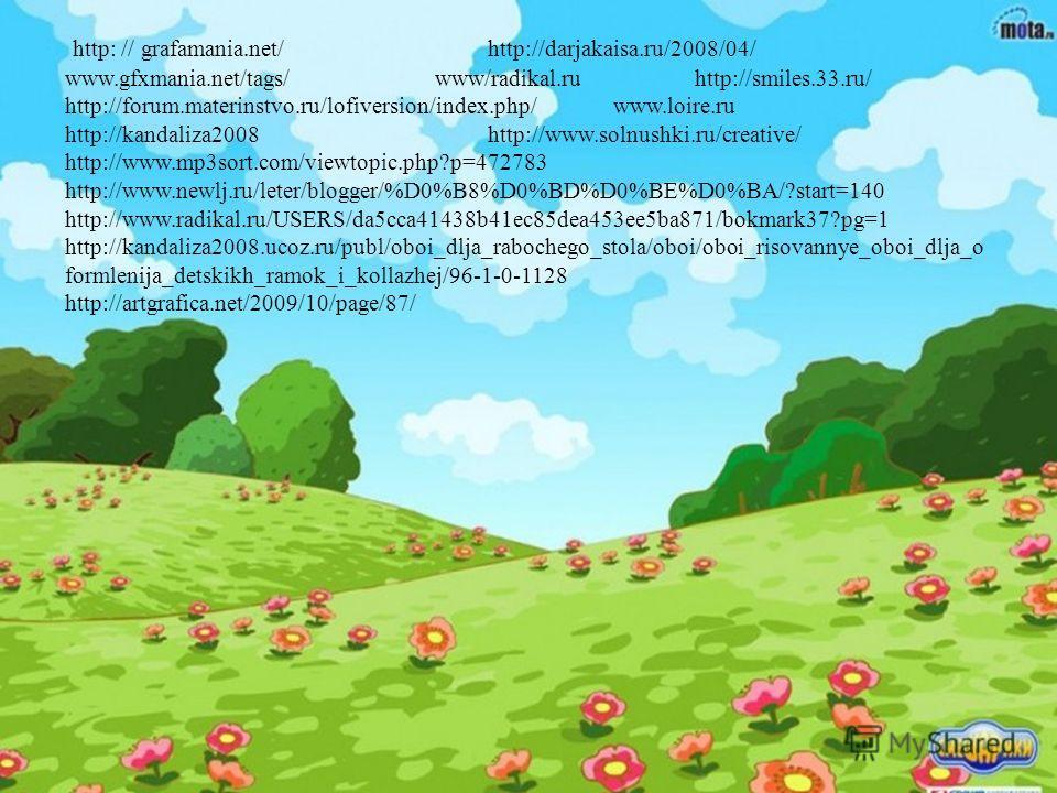 http: // grafamania.net/http://darjakaisa.ru/2008/04/ www.gfxmania.net/tags/ www/radikal.ru http://smiles.33.ru/ http://forum.materinstvo.ru/lofiversion/index.php/ www.loire.ru http://kandaliza2008 http://www.solnushki.ru/creative/ http://www.mp3sort