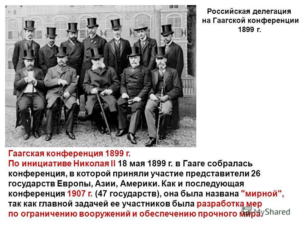 Гаагская конференция 1899 г. По инициативе Николая II 18 мая 1899 г. в Гааге собралась конференция, в которой приняли участие представители 26 государств Европы, Азии, Америки. Как и последующая конференция 1907 г. (47 государств), она была названа