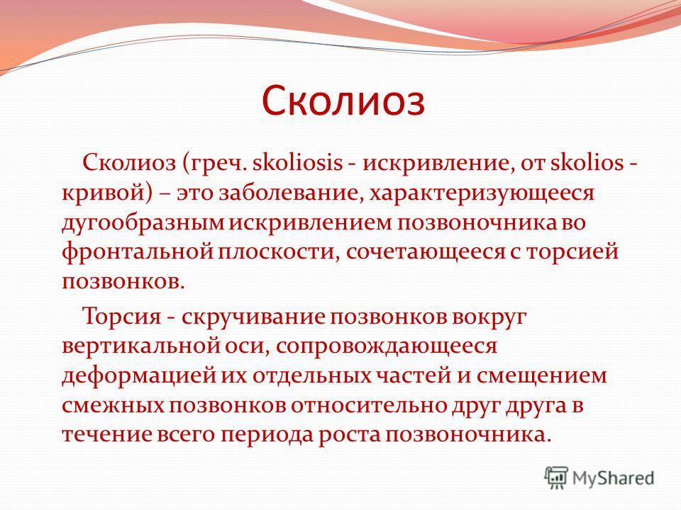 Сколиоз Сколиоз (греч. skoliosis - искривление, от skolios - кривой) – это заболевание, характеризующееся дугообразным искривлением позвоночника во фронтальной плоскости, сочетающееся с торсией позвонков. Торсия - скручивание позвонков вокруг вертика