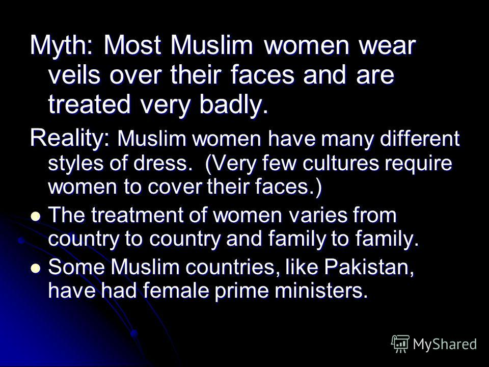 Myth: Most Muslim women wear veils over their faces and are treated very badly. Reality: Muslim women have many different styles of dress. (Very few cultures require women to cover their faces.) The treatment of women varies from country to country a