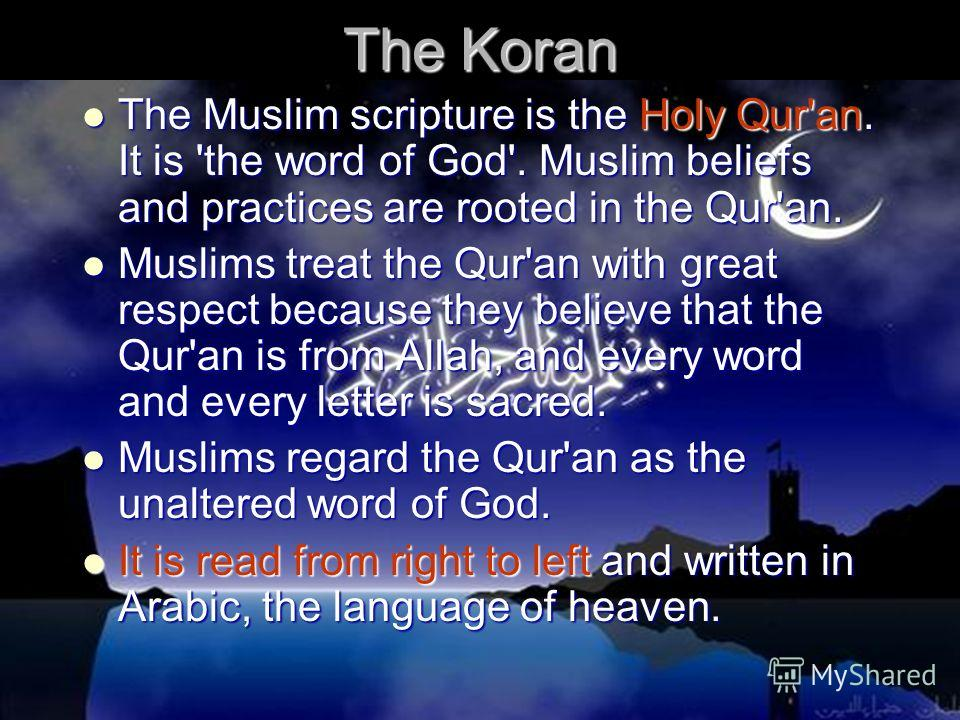 The Koran The Muslim scripture is the Holy Qur'an. It is 'the word of God'. Muslim beliefs and practices are rooted in the Qur'an. The Muslim scripture is the Holy Qur'an. It is 'the word of God'. Muslim beliefs and practices are rooted in the Qur'an