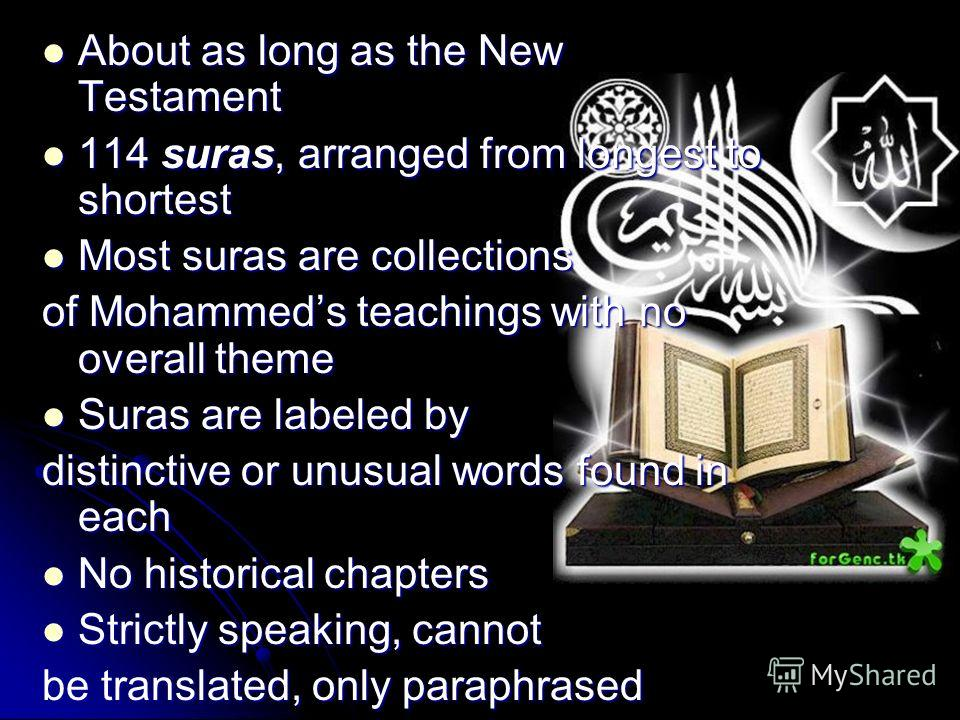 About as long as the New Testament About as long as the New Testament 114 suras, arranged from longest to shortest 114 suras, arranged from longest to shortest Most suras are collections Most suras are collections of Mohammeds teachings with no overa