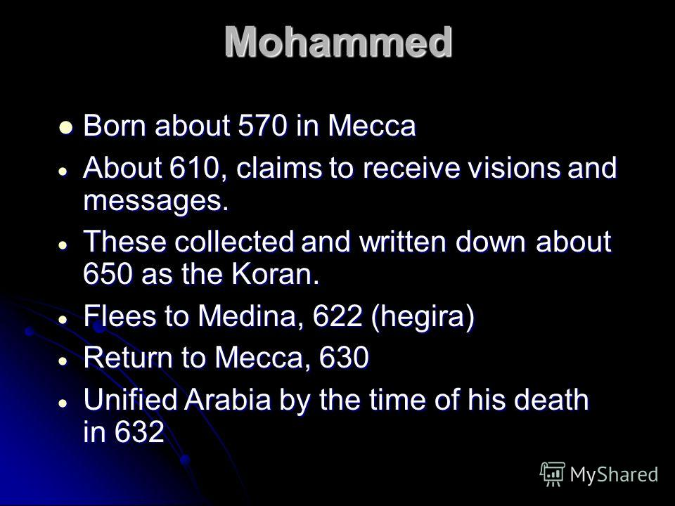 Mohammed Born about 570 in Mecca Born about 570 in Mecca About 610, claims to receive visions and messages. About 610, claims to receive visions and messages. These collected and written down about 650 as the Koran. These collected and written down a