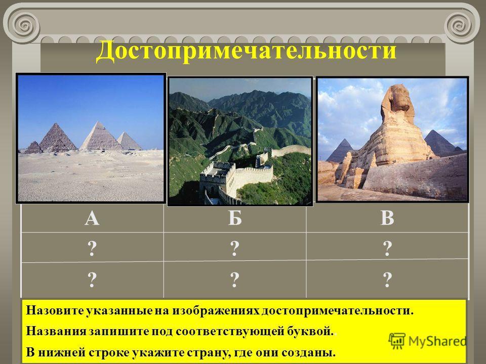 Достопримечательности АБВ ???? ???? ???? Назовите указанные на изображениях достопримечательности. Названия запишите под соответствующей буквой.. В нижней строке укажите страну, где они созданы.