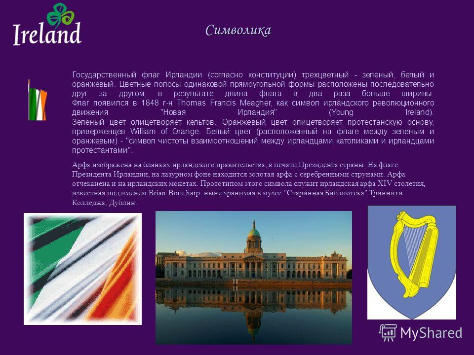 Символика Государственный флаг Ирландии (согласно конституции) трехцветный - зеленый, белый и оранжевый. Цветные полосы одинаковой прямоугольной формы расположены последовательно друг за другом, в результате длина флага в два раза больше ширины. Флаг