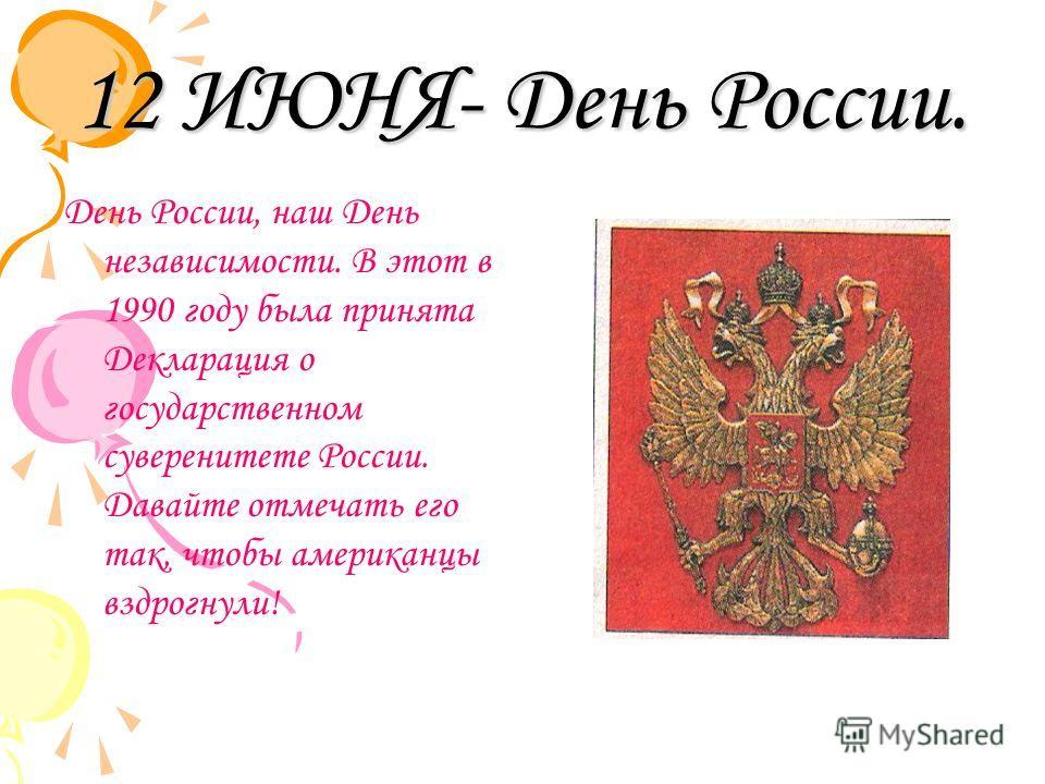 12 ИЮНЯ- День России. День России, наш День независимости. В этот в 1990 году была принята Декларация о государственном суверенитете России. Давайте отмечать его так, чтобы американцы вздрогнули!