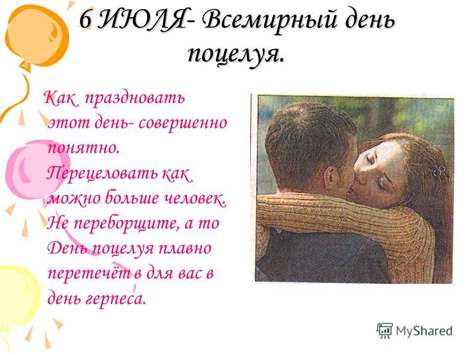 6 ИЮЛЯ- Всемирный день поцелуя. Как праздновать этот день- совершенно понятно. Перецеловать как можно больше человек. Не переборщите, а то День поцелуя плавно перетечёт в для вас в день герпеса.