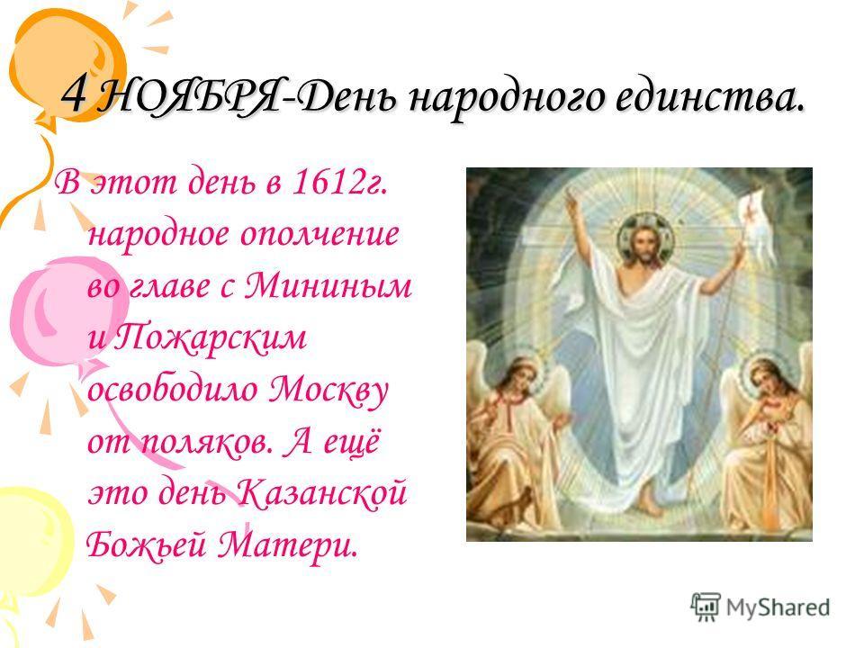 4 НОЯБРЯ-День народного единства. В этот день в 1612г. народное ополчение во главе с Мининым и Пожарским освободило Москву от поляков. А ещё это день Казанской Божьей Матери.