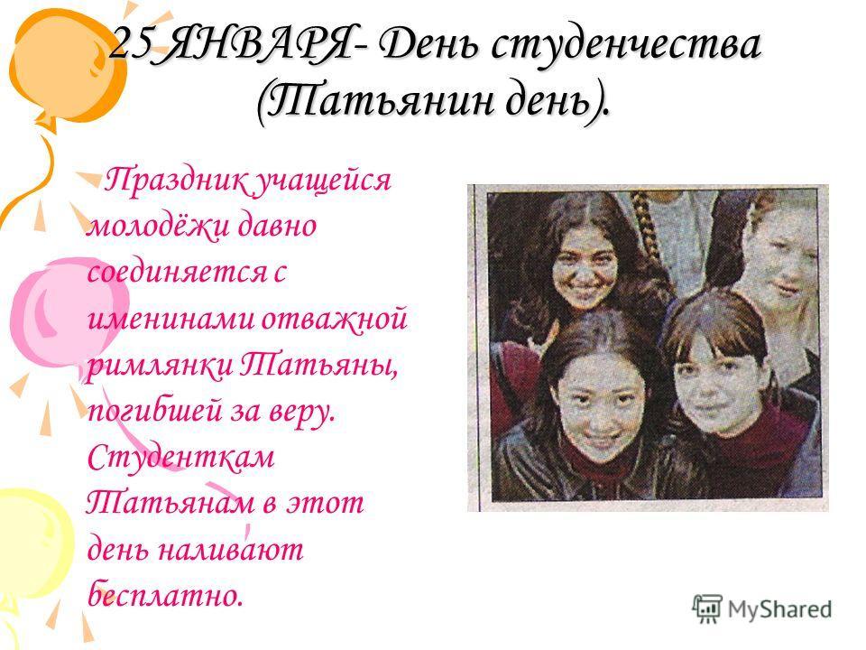 25 ЯНВАРЯ- День студенчества (Татьянин день). Праздник учащейся молодёжи давно соединяется с именинами отважной римлянки Татьяны, погибшей за веру. Студенткам Татьянам в этот день наливают бесплатно.