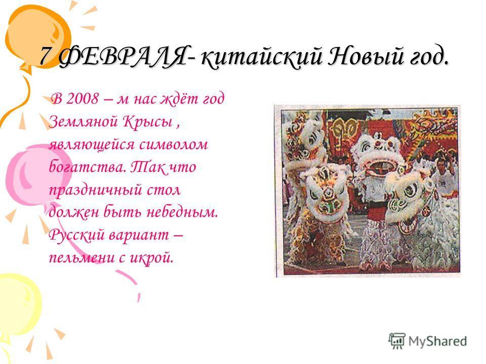 7 ФЕВРАЛЯ- китайский Новый год. В 2008 – м нас ждёт год Земляной Крысы, являющейся символом богатства. Так что праздничный стол должен быть небедным. Русский вариант – пельмени с икрой.