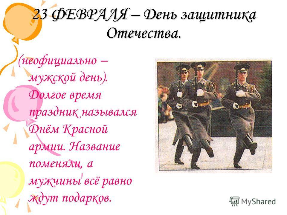 23 ФЕВРАЛЯ – День защитника Отечества. (неофициально – мужской день). Долгое время праздник назывался Днём Красной армии. Название поменяли, а мужчины всё равно ждут подарков.