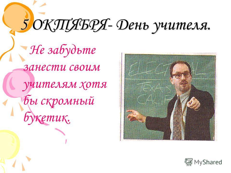 5 ОКТЯБРЯ- День учителя. Не забудьте занести своим учителям хотя бы скромный букетик.