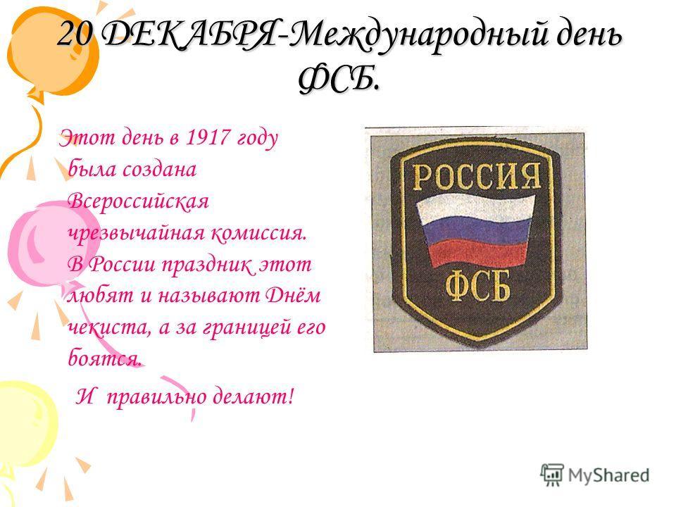 20 ДЕКАБРЯ-Международный день ФСБ. Этот день в 1917 году была создана Всероссийская чрезвычайная комиссия. В России праздник этот любят и называют Днём чекиста, а за границей его боятся. И правильно делают!