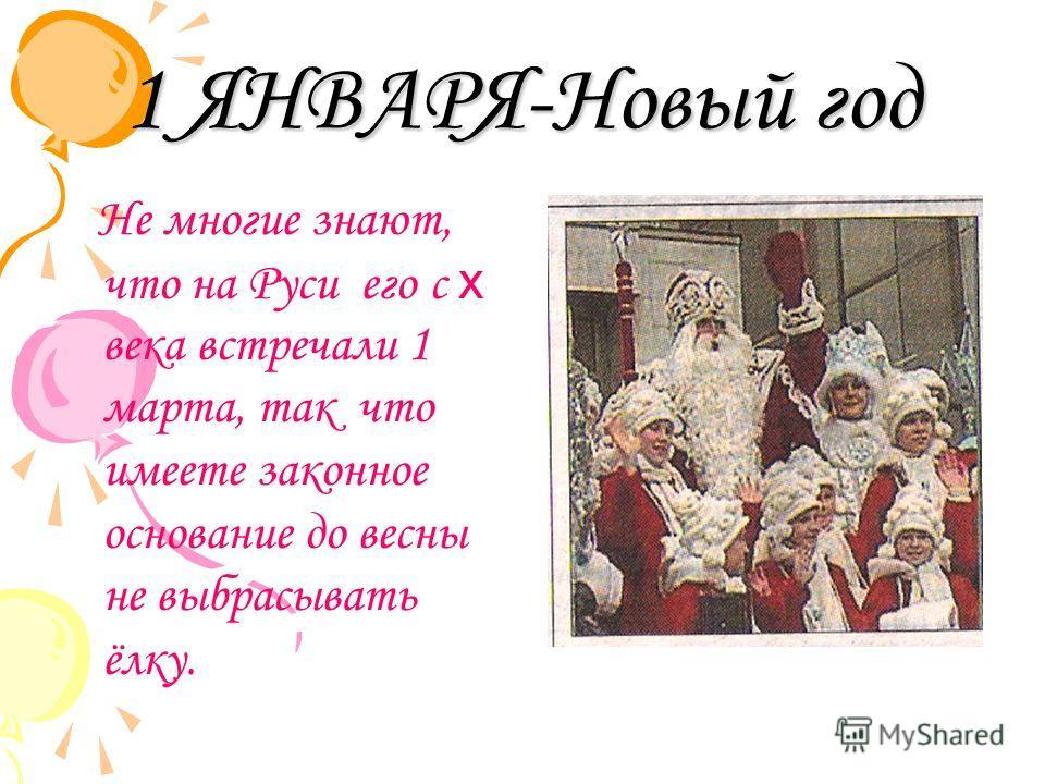1 ЯНВАРЯ-Новый год Не многие знают, что на Руси его с х века встречали 1 марта, так что имеете законное основание до весны не выбрасывать ёлку.