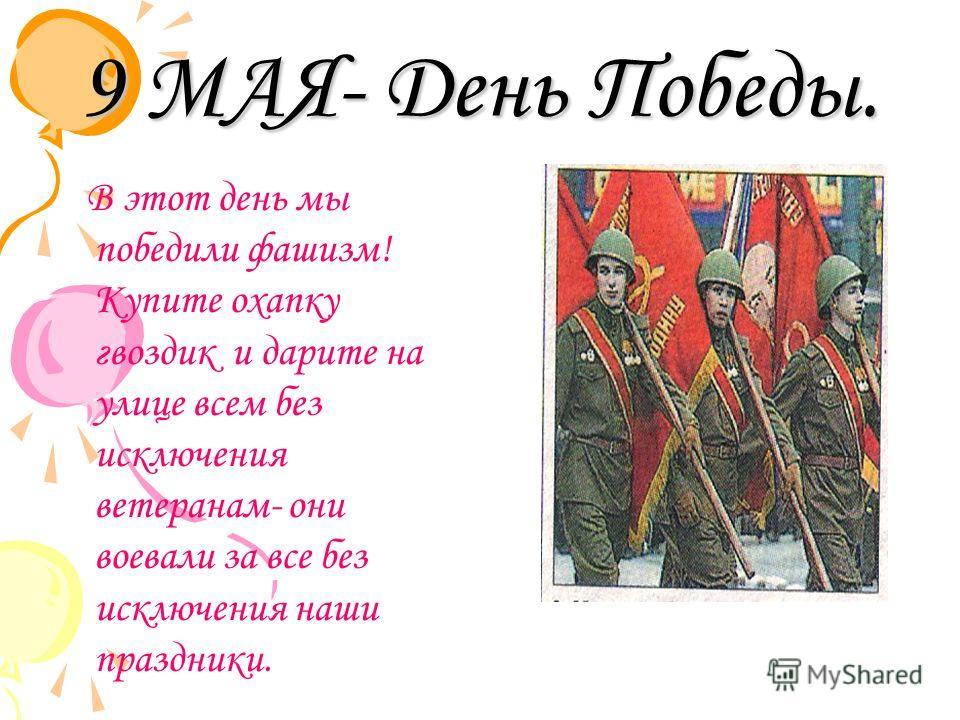 9 МАЯ- День Победы. В этот день мы победили фашизм! Купите охапку гвоздик и дарите на улице всем без исключения ветеранам- они воевали за все без исключения наши праздники.