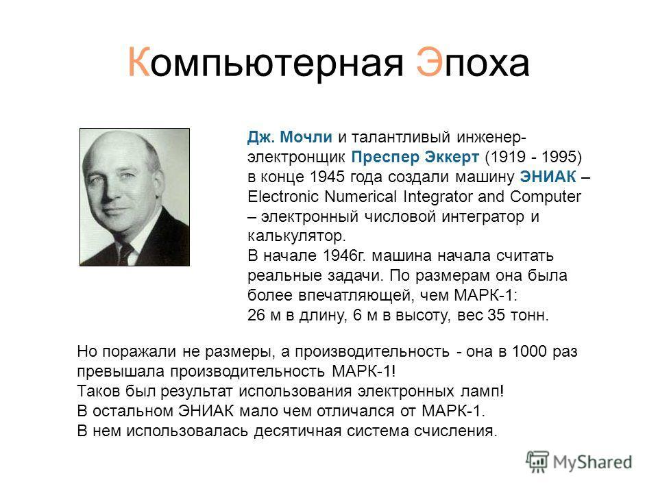 Компьютерная Эпоха Дж. Мочли и талантливый инженер- электронщик Преспер Эккерт (1919 - 1995) в конце 1945 года создали машину ЭНИАК – Electronic Numerical Integrator and Computer – электронный числовой интегратор и калькулятор. В начале 1946г. машина