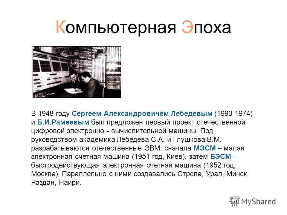 Компьютерная Эпоха В 1948 году Сергеем Александровичем Лебедевым (1990-1974) и Б.И.Рамеевым был предложен первый проект отечественной цифровой электронно - вычислительной машины. Под руководством академика Лебедева С.А. и Глушкова В.М. разрабатываютс