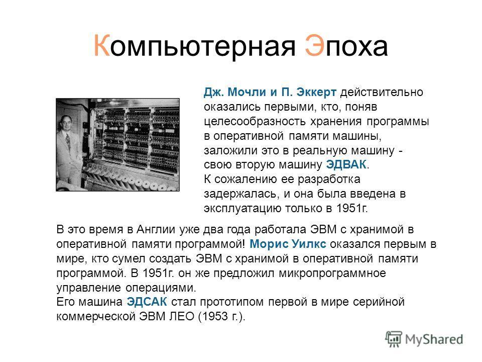 Компьютерная Эпоха Дж. Мочли и П. Эккерт действительно оказались первыми, кто, поняв целесообразность хранения программы в оперативной памяти машины, заложили это в реальную машину - свою вторую машину ЭДВАК. К сожалению ее разработка задержалась, и