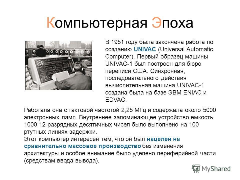 Компьютерная Эпоха В 1951 году была закончена работа по созданию UNIVAC (Universal Automatic Computer). Первый образец машины UNIVAC-1 был построен для бюро переписи США. Синхронная, последовательного действия вычислительная машина UNIVAC-1 создана б