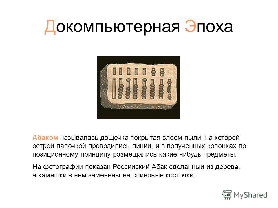 Докомпьютерная Эпоха Абаком называлась дощечка покрытая слоем пыли, на которой острой палочкой проводились линии, и в полученных колонках по позиционному принципу размещались какие-нибудь предметы. На фотографии показан Российский Абак сделанный из д