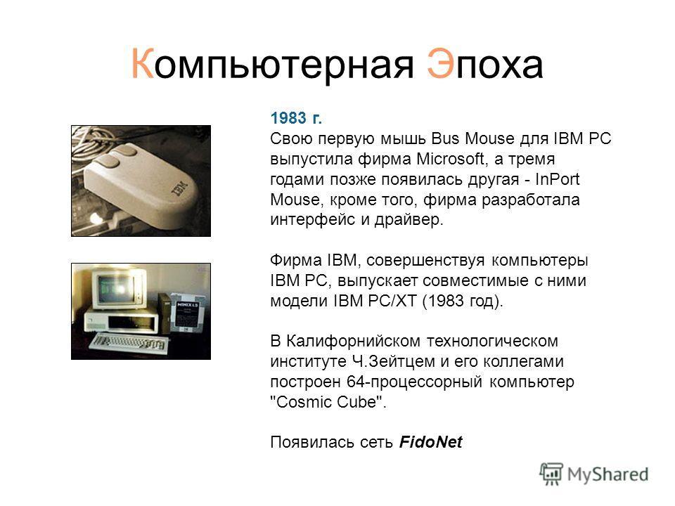 Компьютерная Эпоха 1983 г. Свою первую мышь Bus Mouse для IBM PC выпустила фирма Microsoft, а тремя годами позже появилась другая - InPort Mouse, кроме того, фирма разработала интерфейс и драйвер. Фирма IBM, совершенствуя компьютеры IBM PC, выпускает