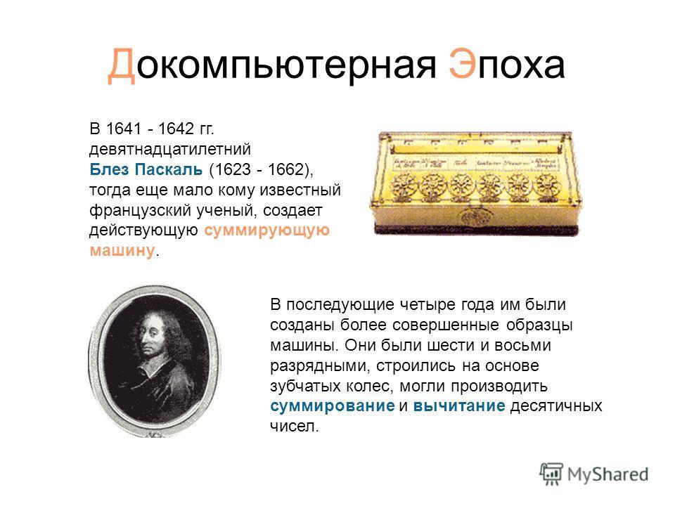 Докомпьютерная Эпоха В 1641 - 1642 гг. девятнадцатилетний Блез Паскаль (1623 - 1662), тогда еще мало кому известный французский ученый, создает действующую суммирующую машину. В последующие четыре года им были созданы более совершенные образцы машины