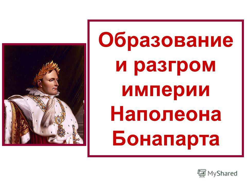 Образование и разгром империи Наполеона Бонапарта