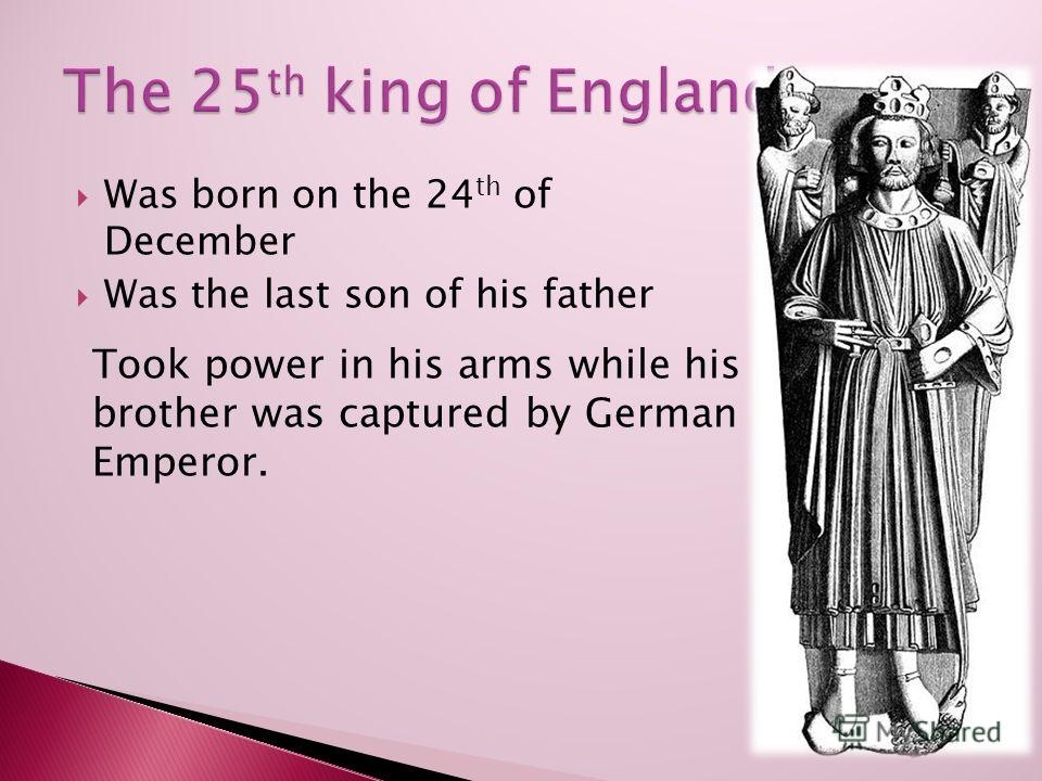 Was born on the 24 th of December Was the last son of his father Took power in his arms while his brother was captured by German Emperor.
