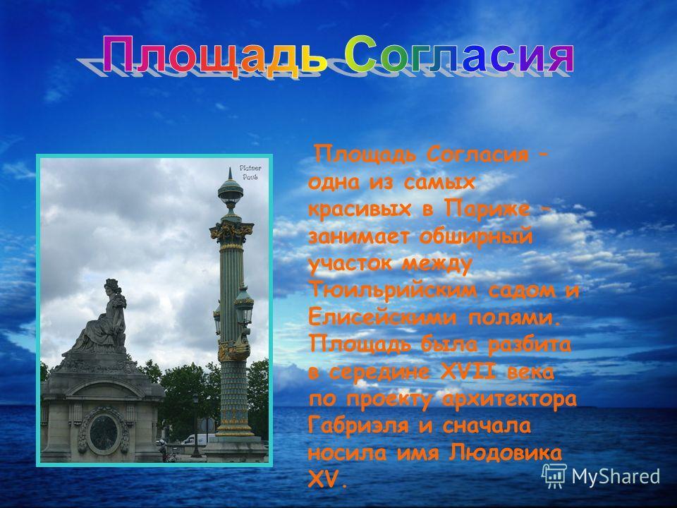Площадь Согласия – одна из самых красивых в Париже – занимает обширный участок между Тюильрийским садом и Елисейскими полями. Площадь была разбита в середине XVII века по проекту архитектора Габриэля и сначала носила имя Людовика XV.