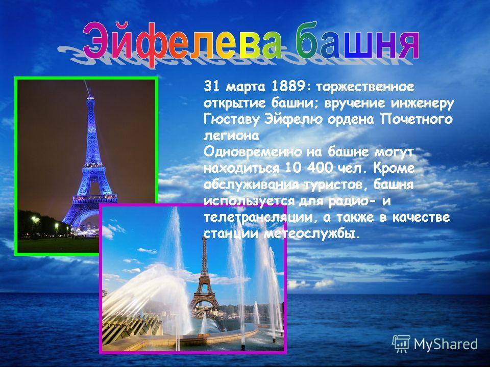 31 марта 1889: торжественное открытие башни; вручение инженеру Гюставу Эйфелю ордена Почетного легиона Одновременно на башне могут находиться 10 400 чел. Кроме обслуживания туристов, башня используется для радио- и телетрансляции, а также в качестве