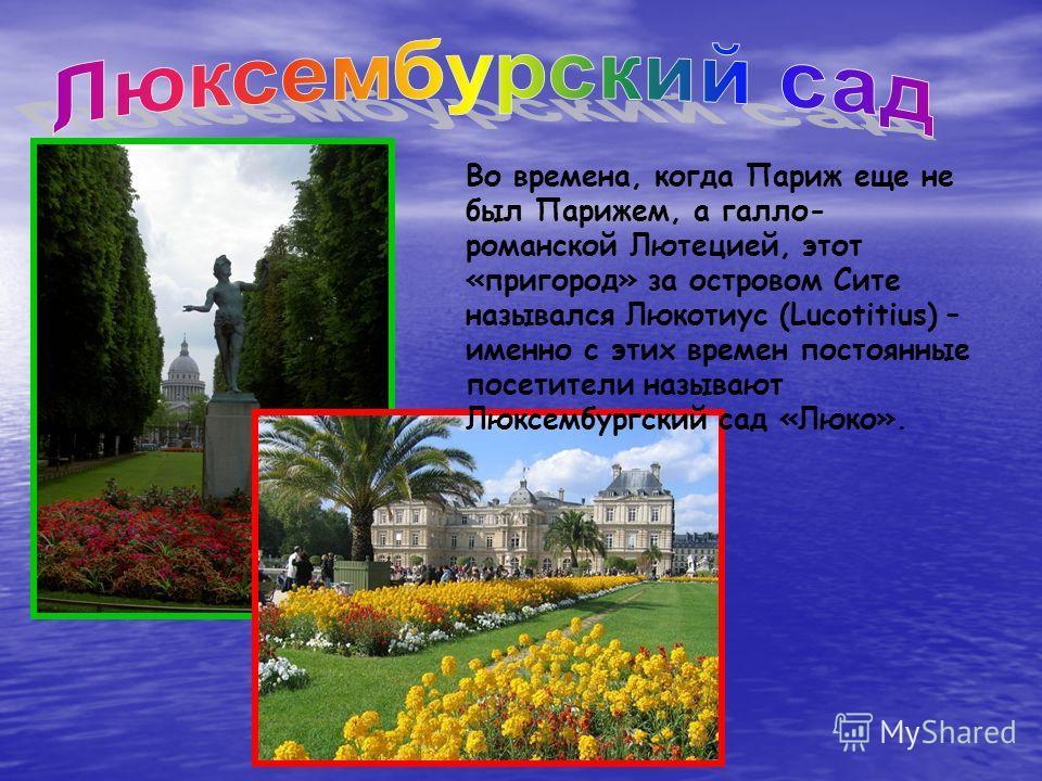Во времена, когда Париж еще не был Парижем, а галло- романской Лютецией, этот «пригород» за островом Сите назывался Люкотиус (Lucotitius) – именно с этих времен постоянные посетители называют Люксембургский сад «Люко».