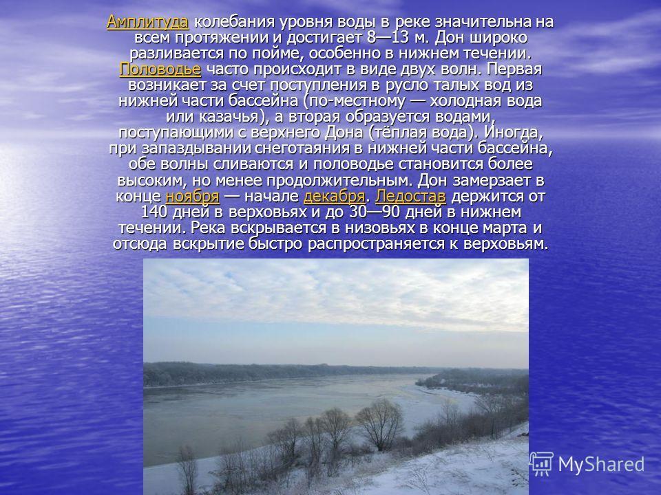 АмплитудаАмплитуда колебания уровня воды в реке значительна на всем протяжении и достигает 813 м. Дон широко разливается по пойме, особенно в нижнем течении. Половодье часто происходит в виде двух волн. Первая возникает за счет поступления в русло та