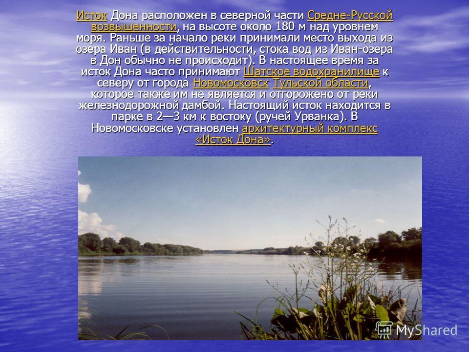 ИстокИсток Дона расположен в северной части Средне-Русской возвышенности, на высоте около 180 м над уровнем моря. Раньше за начало реки принимали место выхода из озера Иван (в действительности, стока вод из Иван-озера в Дон обычно не происходит). В н