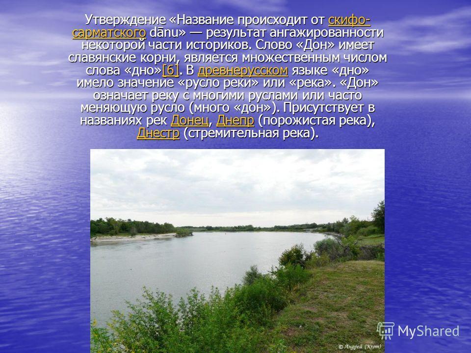 Утверждение «Название происходит от скифо- сарматского dānu» результат ангажированности некоторой части историков. Слово «Дон» имеет славянские корни, является множественным числом слова «дно»[6]. В древнерусском языке «дно» имело значение «русло рек