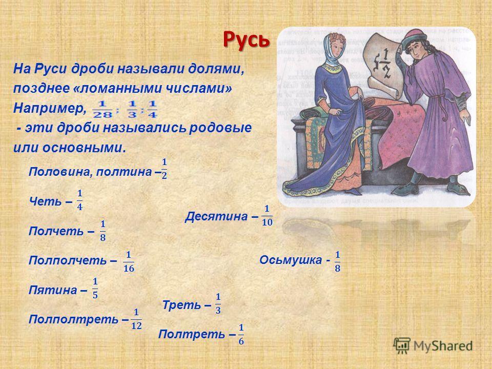 Русь На Руси дроби называли долями, позднее «ломанными числами» Например, - эти дроби назывались родовые или основными. Половина, полтина – Четь – Десятина – Полчеть – Полполчеть – Пятина – Треть – Полполтреть – Полтреть – Осьмушка -