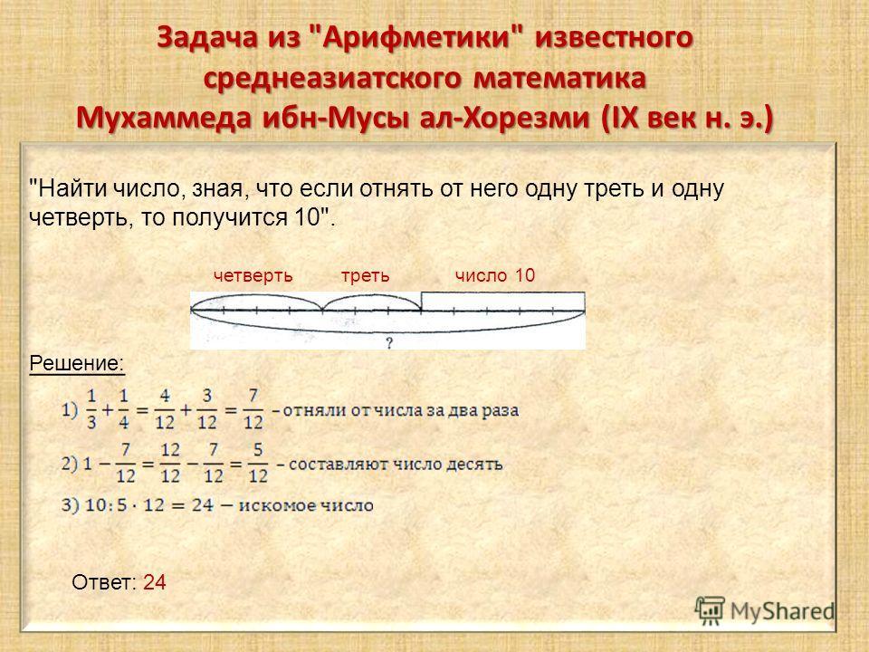 Задача из Арифметики известного среднеазиатского математика Мухаммеда ибн-Мусы ал-Хорезми (IX век н. э.) Найти число, зная, что если отнять от него одну треть и одну четверть, то получится 10. четверть треть число 10 Решение: Ответ: 24